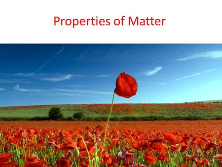 Properties of Matter How are the various kinds of matter differentiated from each other? The answer is simple— by their properties.