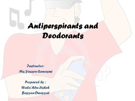 Antiperspirants and Deodorants Instructor: Ms. Yassen Qawasmi Prepared by : Wala' Abu-3isheh Bayyan Dwayyat.