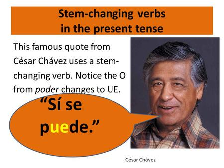 "Stem-changing verbs in the present tense This famous quote from César Chávez uses a stem- changing verb. Notice the O from poder changes to UE. ""Sí se."