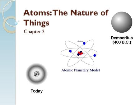Atoms: The Nature of Things Chapter 2. 2.1 The Greek Atom: The Smallest Pieces Ancient Greeks were original thinkers who wanted to think their way to.