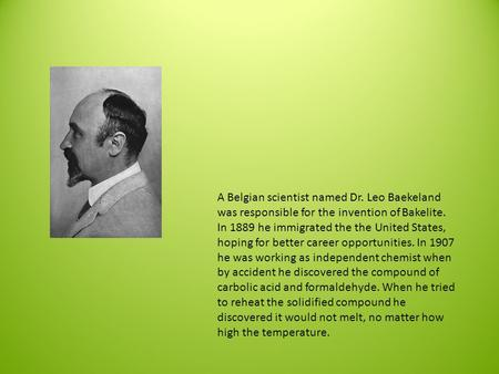 A Belgian scientist named Dr. Leo Baekeland was responsible for the invention of Bakelite. In 1889 he immigrated the the United States, hoping for better.