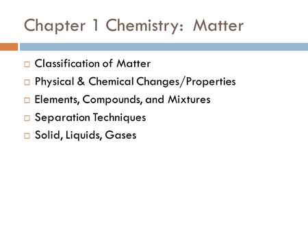 Chapter 1 Chemistry: Matter  Classification of Matter  Physical & Chemical Changes/Properties  Elements, Compounds, and Mixtures  Separation Techniques.