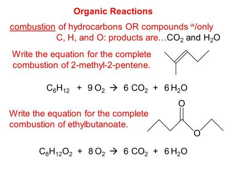 Organic Reactions combustion of hydrocarbons OR compounds w /only C, H, and O: products are… CO 2 and H 2 O Write the equation for the complete combustion.