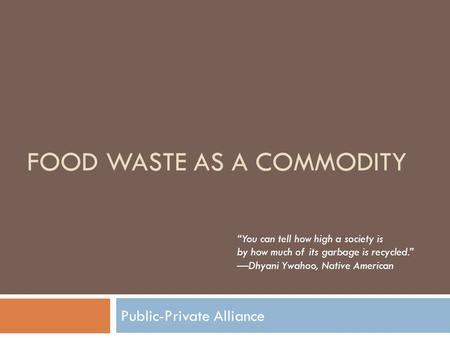 "FOOD WASTE AS A COMMODITY Public-Private Alliance ""You can tell how high a society is by how much of its garbage is recycled."" —Dhyani Ywahoo, Native American."