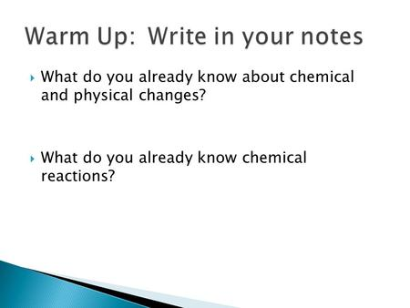  What do you already know about chemical and physical changes?  What do you already know chemical reactions?