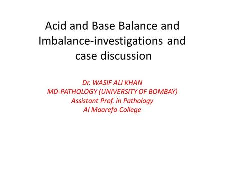 Acid and Base Balance and Imbalance-investigations and case discussion Dr. WASIF ALI KHAN MD-PATHOLOGY (UNIVERSITY OF BOMBAY) Assistant Prof. in Pathology.