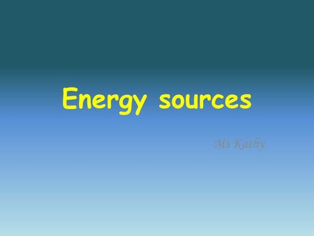 Energy sources Ms Kathy. Non renewable : Forms of energy that can not be replaced easily once used.