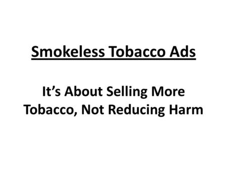 Smokeless Tobacco Ads It's About Selling More Tobacco, Not Reducing Harm.