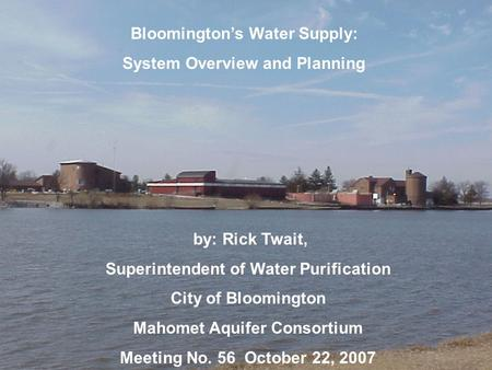 Bloomington's Water Supply: System Overview and Planning by: Rick Twait, Superintendent of Water Purification City of Bloomington Mahomet Aquifer Consortium.