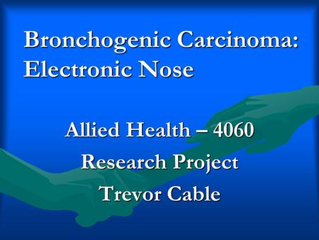 Bronchogenic Carcinoma: Electronic Nose Allied Health – 4060 Research Project Trevor Cable.