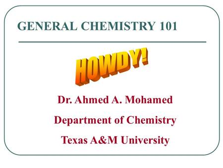 GENERAL CHEMISTRY 101 Dr. Ahmed A. Mohamed Department of Chemistry Texas A&M University.