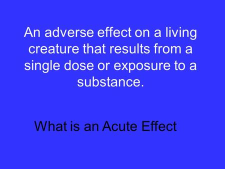 An adverse effect on a living creature that results from a single dose or exposure to a substance. What is an Acute Effect.