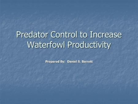 Predator Control to Increase Waterfowl Productivity Prepared By: Daniel S. Barrett.