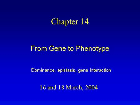 16 and 18 March, 2004 Chapter 14 From Gene to Phenotype Dominance, epistasis, gene interaction.