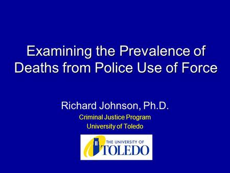 Examining the Prevalence of Deaths from Police Use of Force Richard Johnson, Ph.D. Criminal Justice Program University of Toledo.