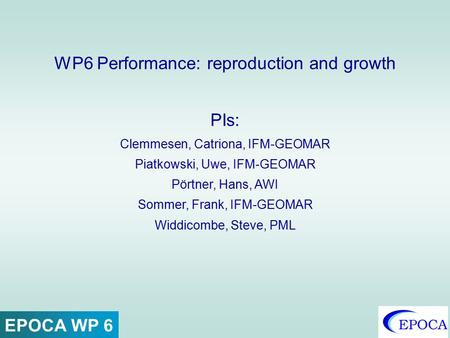 WP6 Performance: reproduction and growth PIs: Clemmesen, Catriona, IFM-GEOMAR Piatkowski, Uwe, IFM-GEOMAR Pörtner, Hans, AWI Sommer, Frank, IFM-GEOMAR.