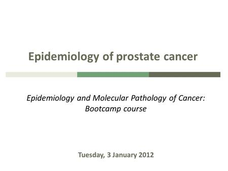 Epidemiology of prostate cancer Epidemiology and Molecular Pathology of Cancer: Bootcamp course Tuesday, 3 January 2012.