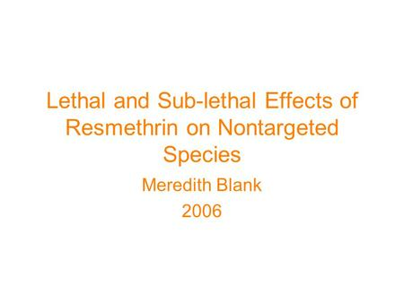 Lethal and Sub-lethal Effects of Resmethrin on Nontargeted Species Meredith Blank 2006.