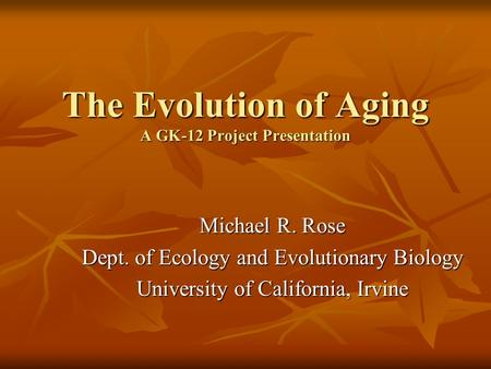 The Evolution of Aging A GK-12 Project Presentation Michael R. Rose Dept. of Ecology and Evolutionary Biology University of California, Irvine.