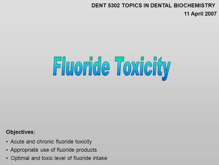 Acute and chronic fluoride toxicity Appropriate use of fluoride products Optimal and toxic level of fluoride intake Objectives: DENT 5302 TOPICS IN DENTAL.
