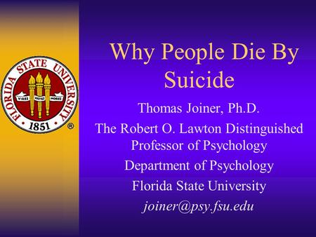 Why People Die By Suicide Thomas Joiner, Ph.D. The Robert O. Lawton Distinguished Professor of Psychology Department of Psychology Florida State University.