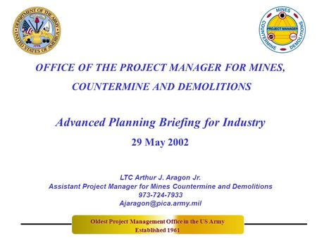 OFFICE OF THE PROJECT MANAGER FOR MINES, COUNTERMINE AND DEMOLITIONS Advanced Planning Briefing for Industry 29 May 2002 Oldest Project Management Office.