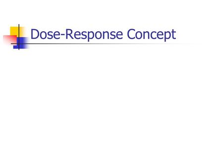 Dose-Response Concept. Assumptions in Deriving the Dose-Response Relationship The response is due to the chemical administered There is a molecular site(s)