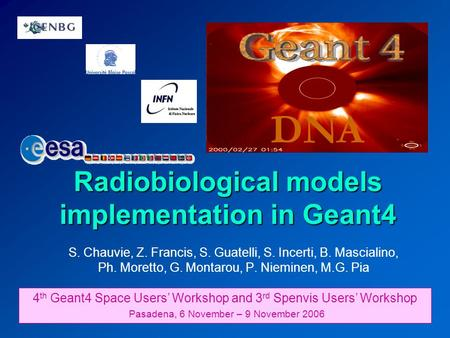 Radiobiological models implementation in Geant4 DNA 4 th Geant4 Space Users' Workshop and 3 rd Spenvis Users' Workshop Pasadena, 6 November – 9 November.