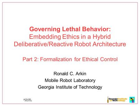 AGI-08 Governing Lethal Behavior: Embedding Ethics in a Hybrid Deliberative/Reactive Robot Architecture Part 2: Formalization for Ethical Control Ronald.