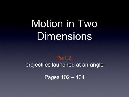 Part 2: projectiles launched at an angle Pages 102 – 104 Motion in Two Dimensions.