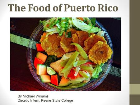 The Food of Puerto Rico By Michael Williams Dietetic Intern, Keene State College.