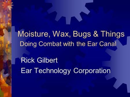 Moisture, Wax, Bugs & Things Doing Combat with the Ear Canal Rick Gilbert Ear Technology Corporation.