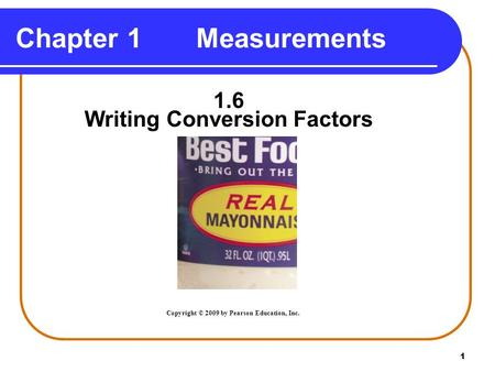 1 Chapter 1 Measurements 1.6 Writing Conversion Factors Copyright © 2009 by Pearson Education, Inc.