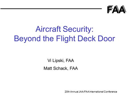 FAA 20th Annual JAA/FAA International Conference Aircraft Security: Beyond the Flight Deck Door Vi Lipski, FAA Matt Schack, FAA.