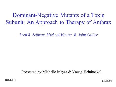 Dominant-Negative Mutants of a Toxin Subunit: An Approach to Therapy of Anthrax Brett R. Sellman, Michael Mourez, R. John Collier Presented by Michelle.