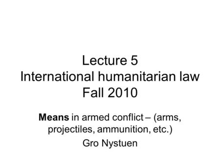 Lecture 5 International humanitarian law Fall 2010 Means in armed conflict – (arms, projectiles, ammunition, etc.) Gro Nystuen.