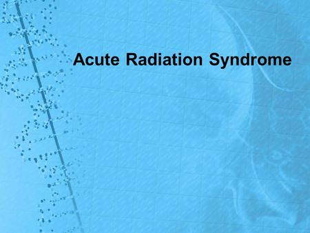Acute Radiation Syndrome. Acute Radiation Syndrome (ARS) ARS, or radiation sickness, occurs in humans after whole-body reception of large doses of ionizing.