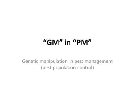 """GM"" in ""PM"" Genetic manipulation in pest management (pest population control)"