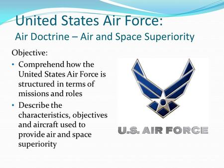 United States Air Force: Air Doctrine – Air and Space Superiority Objective: Comprehend how the United States Air Force is structured in terms of missions.