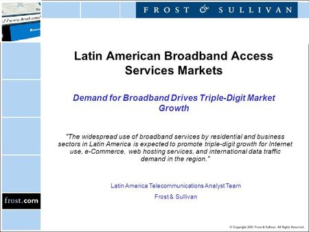Latin American Broadband Access Services Markets Demand for Broadband Drives Triple-Digit Market Growth The widespread use of broadband services by residential.