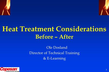 1 Heat Treatment Considerations Before – After Ole Dosland Director of Technical Training & E-Learning.