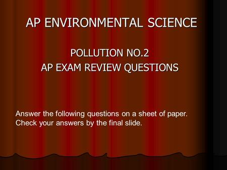 AP ENVIRONMENTAL SCIENCE POLLUTION NO.2 AP EXAM REVIEW QUESTIONS Answer the following questions on a sheet of paper. Check your answers by the final slide.