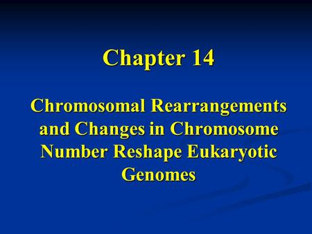 Chapter 14 Chromosomal Rearrangements and Changes in Chromosome Number Reshape Eukaryotic Genomes.