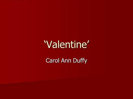 'Valentine' Carol Ann Duffy. 'Valentine' Carol Ann Duffy 'Not a red rose' 'I give you an onion'
