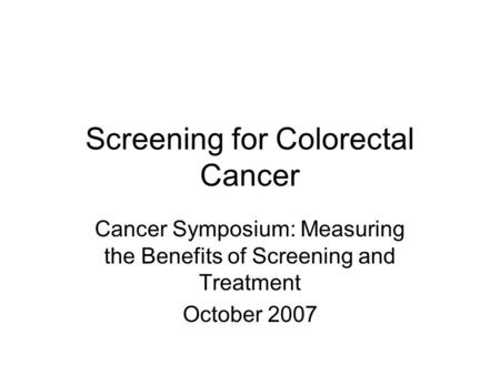 Screening for Colorectal Cancer Cancer Symposium: Measuring the Benefits of Screening and Treatment October 2007.