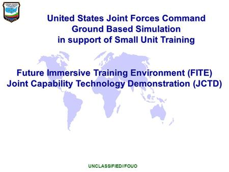 United States Joint Forces Command Ground Based Simulation in support of Small Unit Training UNCLASSIFIED//FOUO Future Immersive Training Environment (FITE)