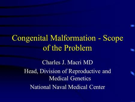Congenital Malformation - Scope of the Problem Charles J. Macri MD Head, Division of Reproductive and Medical Genetics National Naval Medical Center.