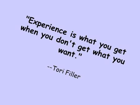 Experience is what you get when you don't get what you want
