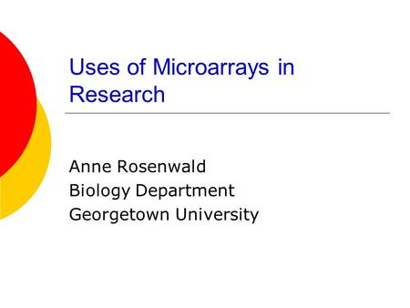 Uses of Microarrays in Research Anne Rosenwald Biology Department Georgetown University.