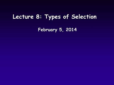 Lecture 8: Types of Selection February 5, 2014. Last Time uIntroduction to selection uPredicting allele frequency change in response to selection.